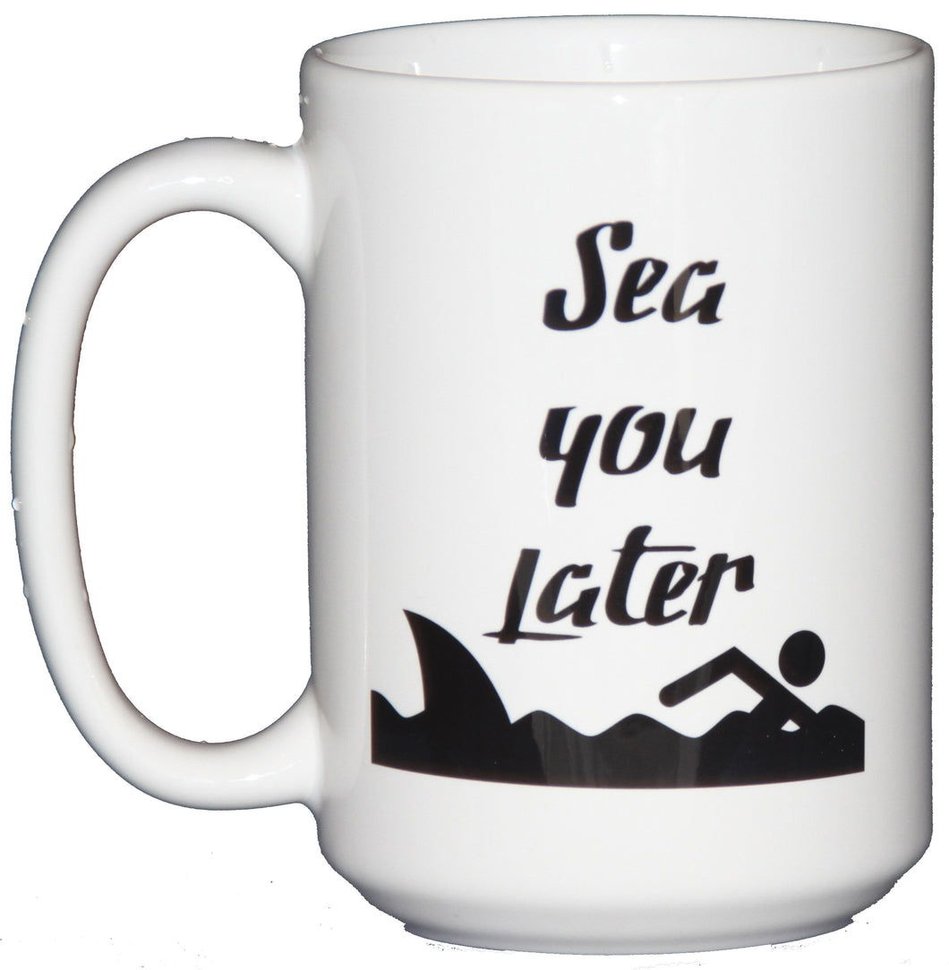 Sea You Later - Funny Coffee Mug for Humor - Swim AWAY From the Shark