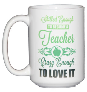 Skilled Enough to be a Teacher - Crazy Enough to Love It - Funny Teacher Gift Coffee Mug