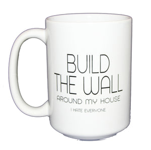 Build the Wall - Around My House - I Hate Everyone -  Funny Political Coffee Mug Humor - Larger 15oz Size