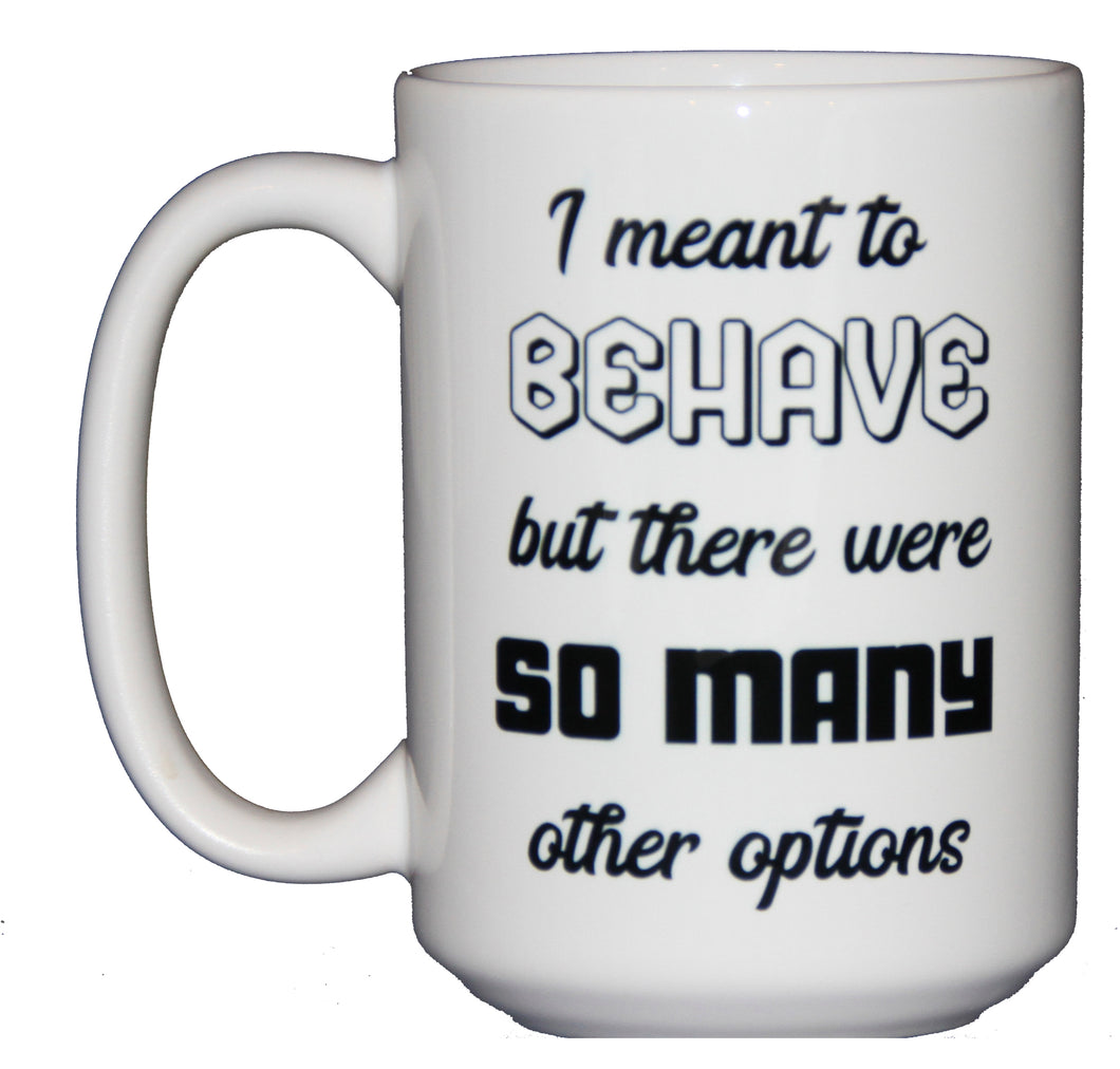 I Meant to Behave - So Many Options - Funny Coffee Mug - Larger 15oz Size