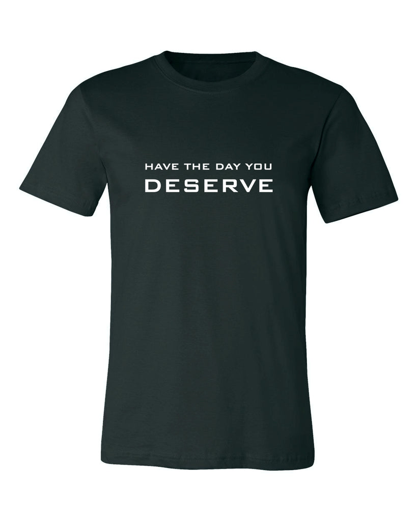 HAVE THE DAY YOU DESERVE T-SHIRT