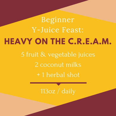 Beginner Y-Juice Feast: Heavy on the C.R.E.A.M.
