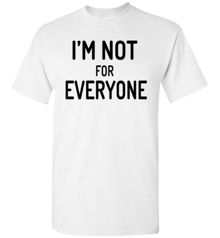 im not for everyone for men and women, t-shirt type and Sweat Shirt Long Sleeve tank top Youth Tee V-Neck Ladies Tee 3/4 sleeve shirts Polo shirts Unisex hoodie style