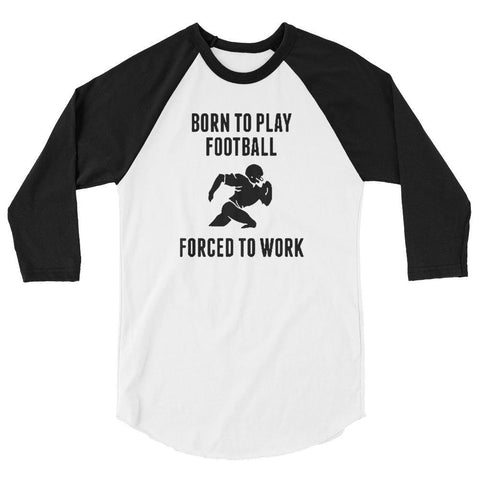 born to play football forced to work 3/4 sleeve raglan shirt