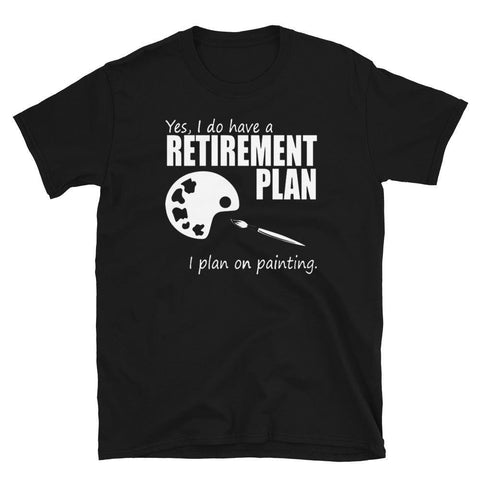 Yes I do have a retirement plan I plan on painting Short-Sleeve Unisex T-Shirt