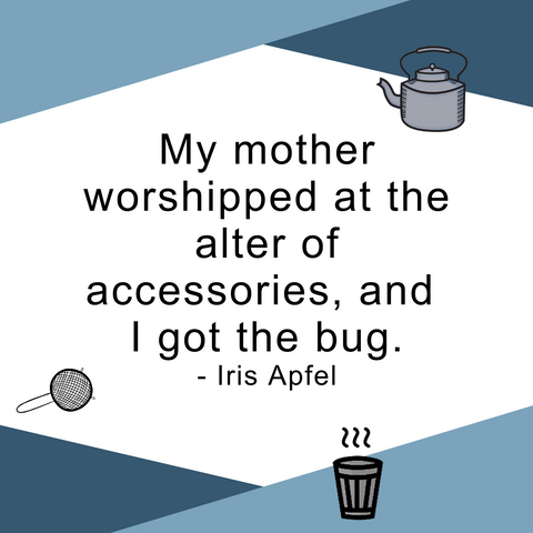 My mother worshipped at the altar of accessories, and I got the bug. Iris Apfel quote.