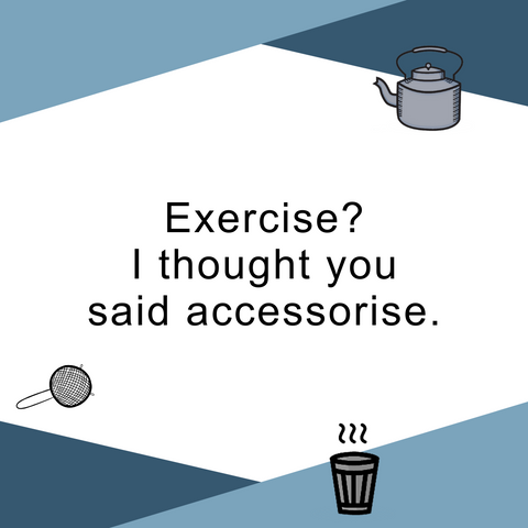 Exercise? I though you said accessorise.