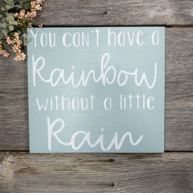 You Can't Have A Rainbow Without A Little Rain Sign