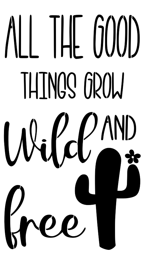 Stencil - All The Good Things Grow Wild and Free with Cactus and Flower