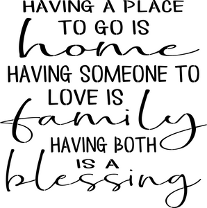 Stencil - Having a Place to Go is Home Having Someone to Love is Family Having Both is a Blessing