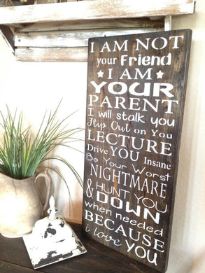 I am not your Friend I am Your Parent-Parent Advice Sign-Black Stain