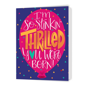 I'm So Stinkin' Thrilled You Were Born! - Greeting Card