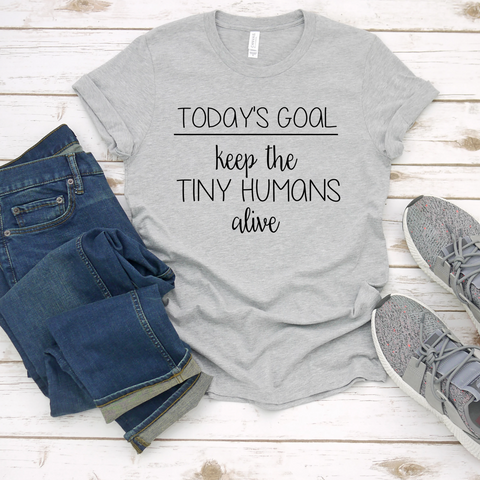 Today's Goal Keep the Tiny Humans Alive Tee