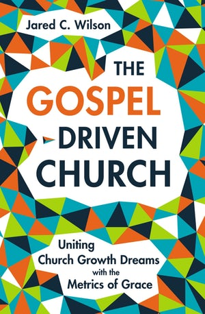 The Gospel Driven Church - Uniting Church-Growth Dreams with the Metrics of Grace