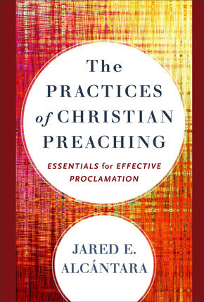 The Practices of Christian Preaching - Essentials for Effective Proclamation