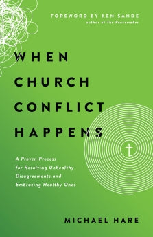 WHEN CHURCH CONFLICT HAPPENS - A Proven Process for Resolving Unhealthy Disagreements and Embracing Healthy Ones