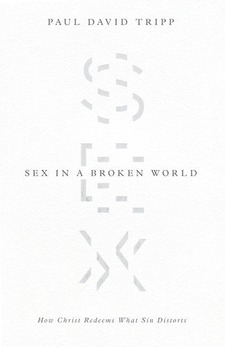 Sex in a Broken World: How Christ Redeems What Sin Distorts