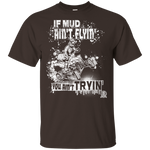 IF MUD AIN'T FLYIN T-SHIRT