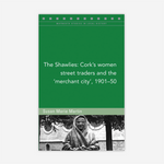 The Shawlies: Cork's women street traders and the 'merchant city', 1901-50