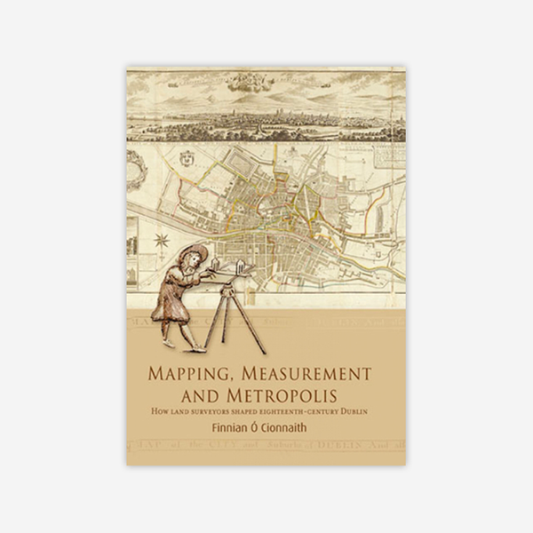 Mapping, Measurement and the Metropolis: how land surveyors shaped eighteenth-century Dublin