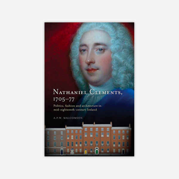 Nathaniel Clements (1705–77) Politics, fashion and architecture in mid-eighteenth-century Ireland
