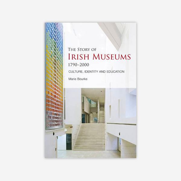 The Story of Irish Museums, 1790-2000, Culture, Identity & Education