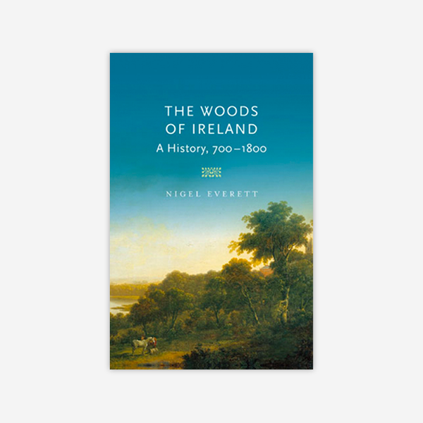 The Woods of Ireland: A History 700-1800