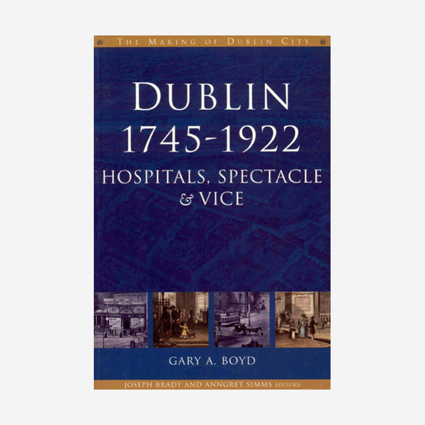 Dublin, 1745–1922: Hospitals, spectacle & vice
