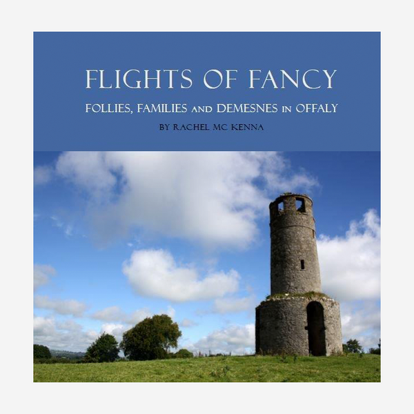 Flights Of Fancy: Follies, Families and Demesnes in Offaly