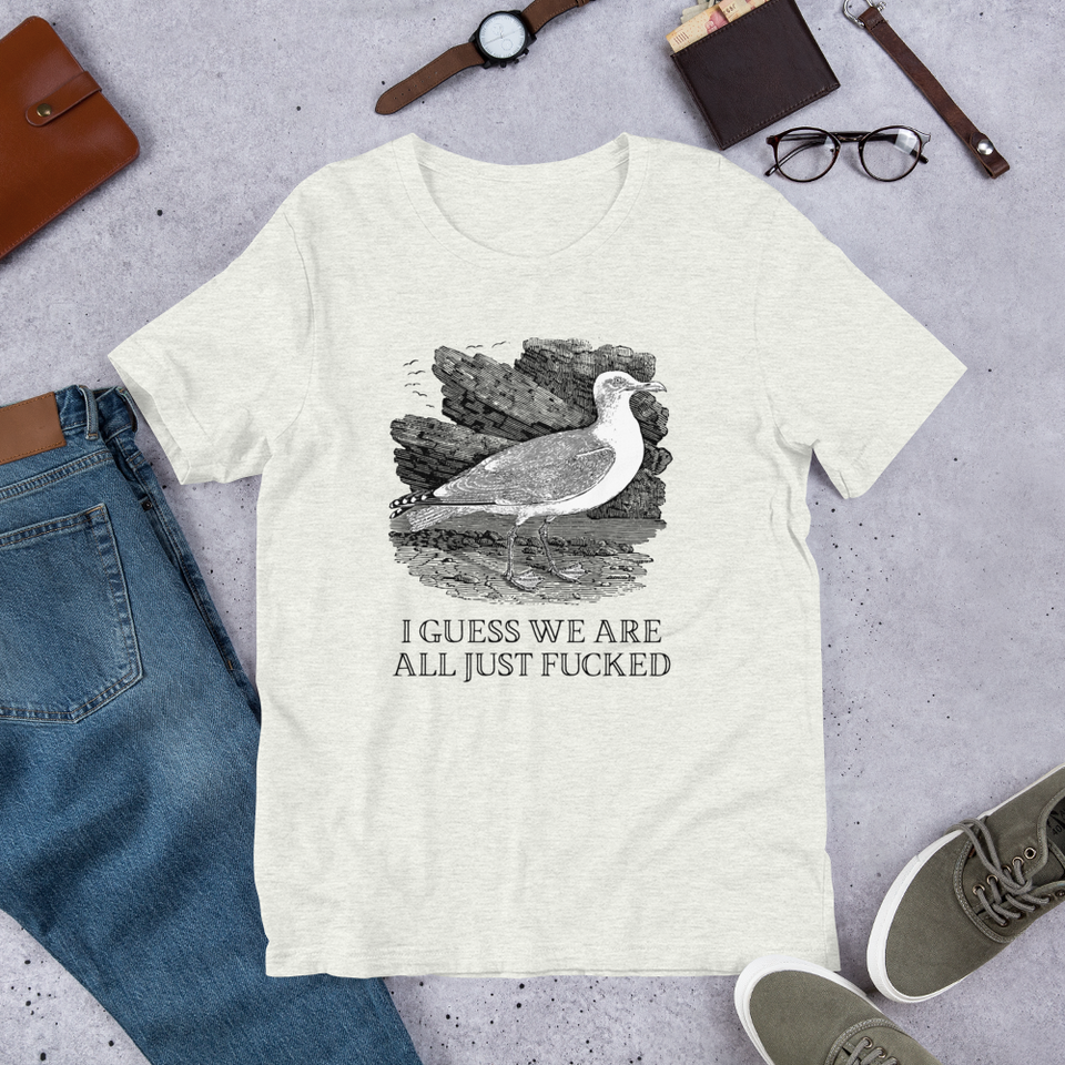 I Guess We Are All Just Fucked T-Shirt