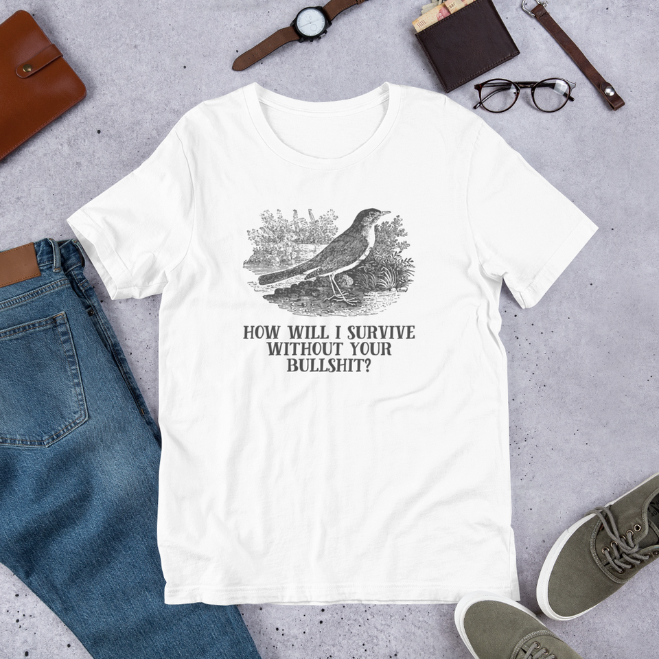 How Will I Survive Without Your Bullshit T-Shirt