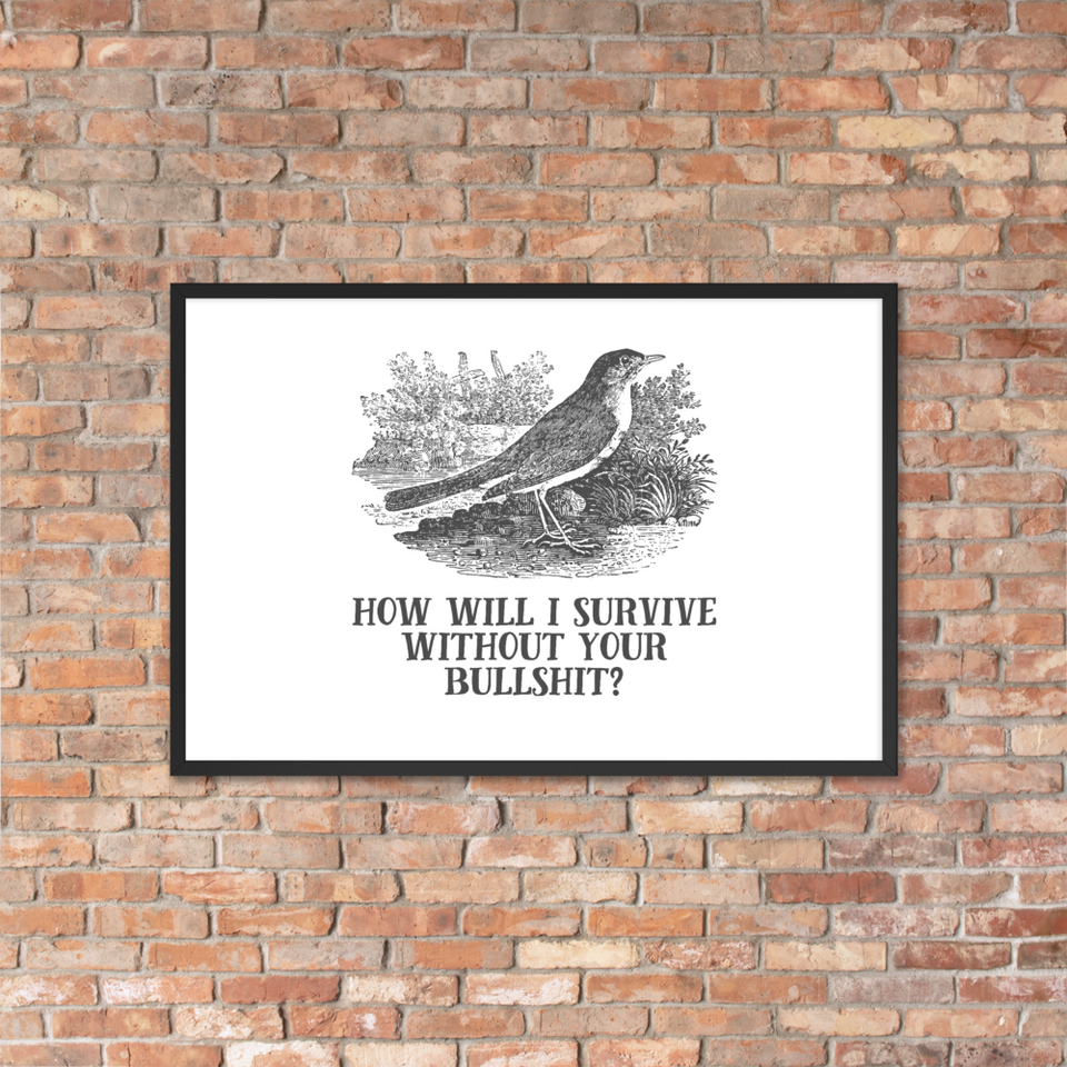 How Will I Survive Without Your Bullshit Framed Poster