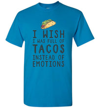I Wish I Was Full of Tacos Instead of Emotions - Taco Shirt