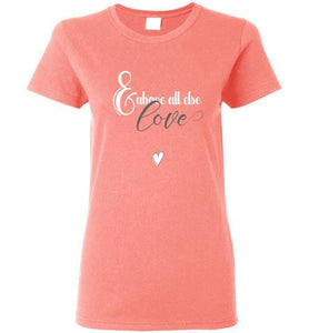 Above All Else, Love - Ladies T-shirt