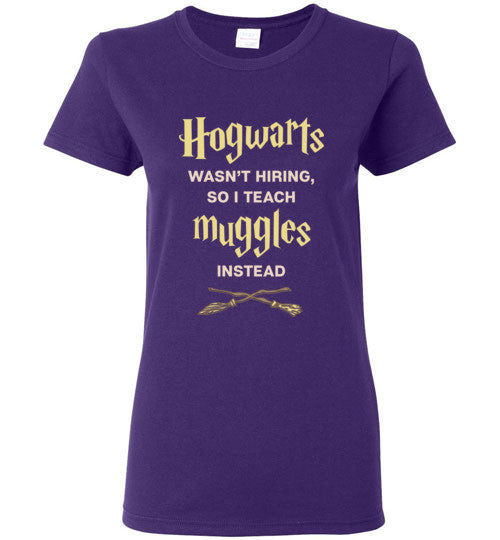 Hogwarts Wasn't Hiring, So I Teach Muggles Instead - Harry Potter Shirt for Women