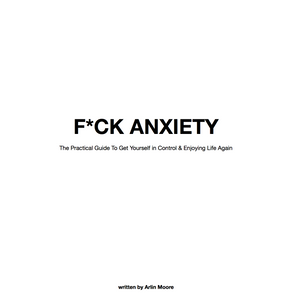 F*CK ANXIETY: A Practical Guide To Get Yourself in Control & Enjoying Life Again