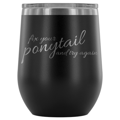 Fix Your Ponytail And Try Again 12 oz Wine Tumbler - Turn Left T-Shirts Racewear