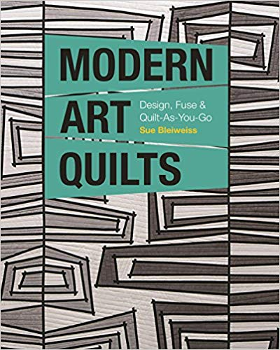 CT - Sue Bleiweiss - Modern Art Quilts: Design, Fuse & Quilt-As-You-Go