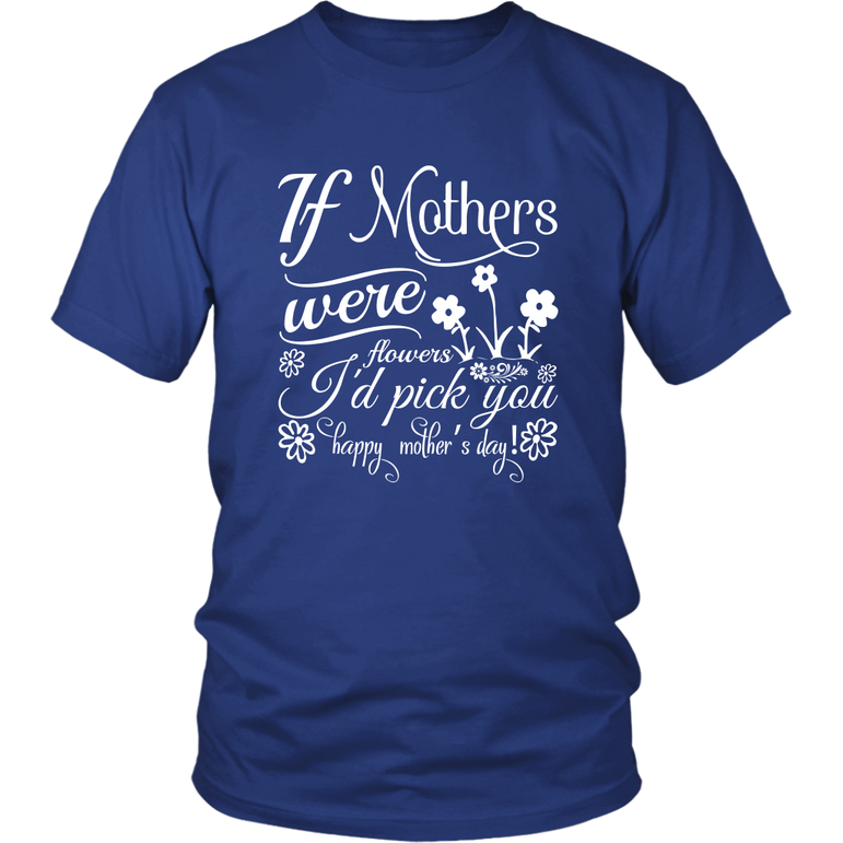 If Mothers were flowers I'd pick you Happy mother's day