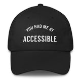 "front view of black dad cap with the words"" YOU HAD ME AT ACCESSIBLE"" embroidered on the front"
