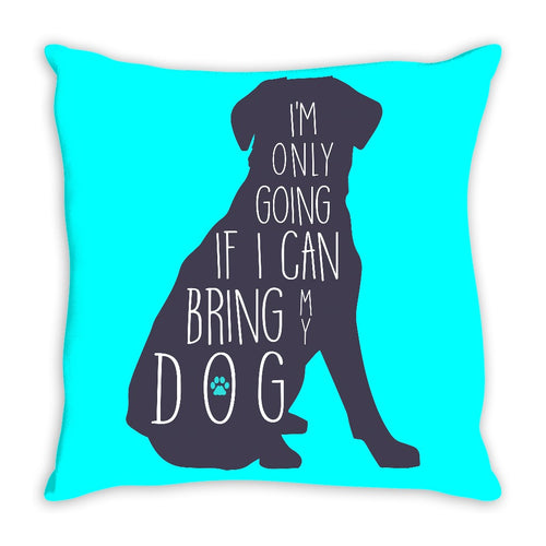 I'm Only Going If I Can Bring My Dog Throw Pillow
