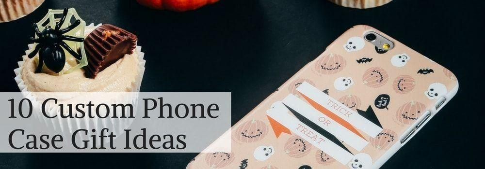 10 Custom Phone Case Gift Ideas