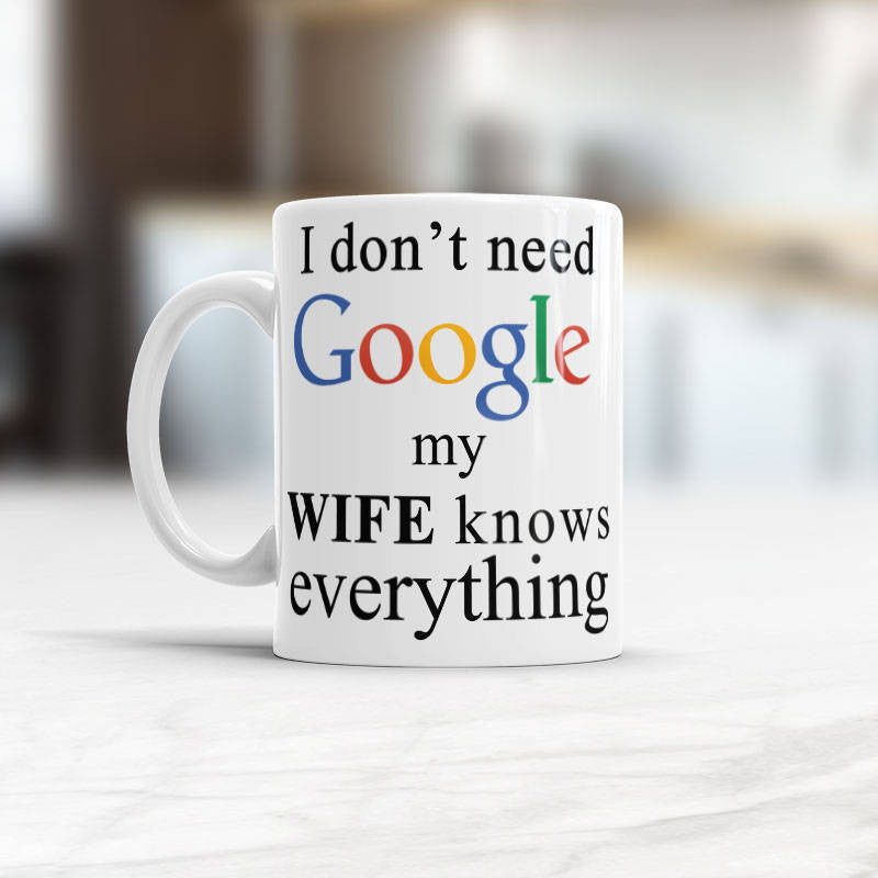 Google mug, I don't need Google, my wife knows everything, Funny cup