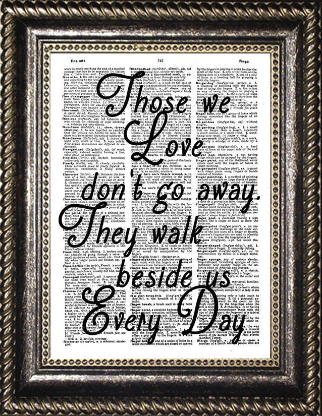 Those we love don\'t go away, they walk beside us every day ...