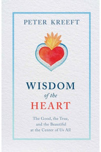 Wisdom of the Heart: The Good, the True, and the Beautiful at the Center of Us All