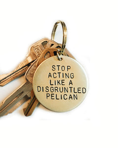 Stop Acting Like A Disgruntled Pelican Handstamped Keychain