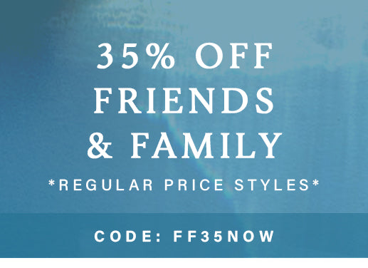 Friends and Family 35% Off Regular Price Styles