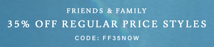 Friends and Family 35% off Reg Price Styles
