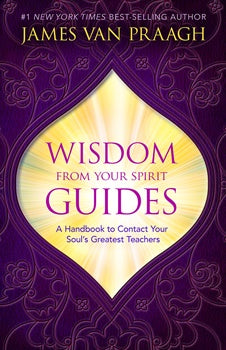 Wisdom From Your Spirit Guides by James Van Praagh