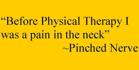 """Before physical therapy I was a pain in the neck."" - pinched nerve"